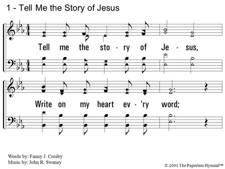 1. Tell me the story of Jesus, Write on my heart every word; Tell me the story most precious, Sweetest that ever was heard; Tell how the an-gels, in chorus,