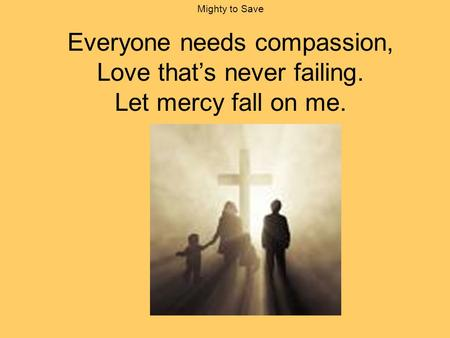 Mighty to Save Everyone needs compassion, Love that's never failing. Let mercy fall on me. slide 1/16.