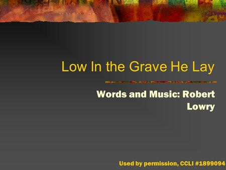 Low In the Grave He Lay Words and Music: Robert Lowry Used by permission, CCLI #1899094.