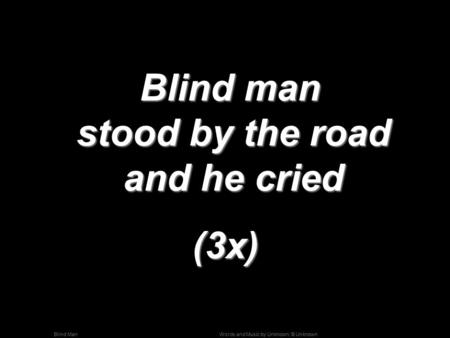 Words and Music by Unknown; © UnknownBlind Man Blind man stood by the road and he cried Blind man stood by the road and he cried(3x)