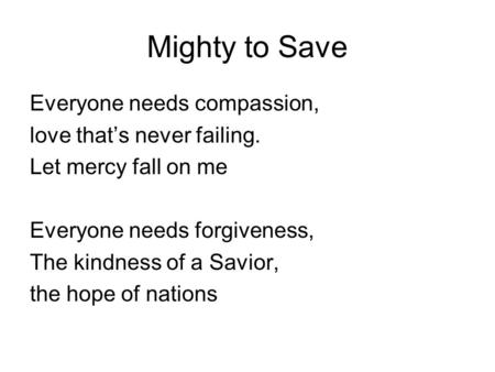 Mighty to Save Everyone needs compassion, love that's never failing. Let mercy fall on me Everyone needs forgiveness, The kindness of a Savior, the hope.