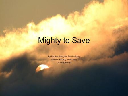 Mighty to Save By Reuben Morgan, Ben Fielding ©2006 Hillsong Publishing CCLI#2260725.