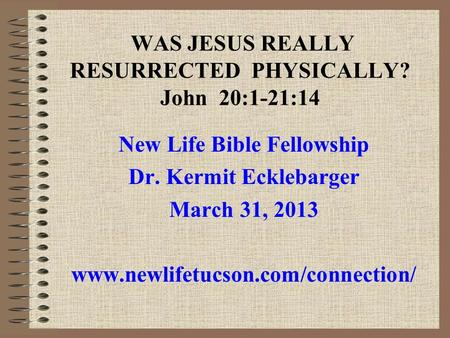 WAS JESUS REALLY RESURRECTED PHYSICALLY? John 20:1-21:14 New Life Bible Fellowship Dr. Kermit Ecklebarger March 31, 2013 www.newlifetucson.com/connection/