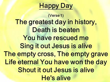 Happy Day (Verse 1) The greatest day in history, Death is beaten You have rescued me Sing it out Jesus is alive The empty cross, The empty grave Life eternal.
