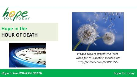 Hope in the HOUR OF DEATH Hope in the HOUR OF DEATHhope for today Please click to watch the intro video for this section located at: