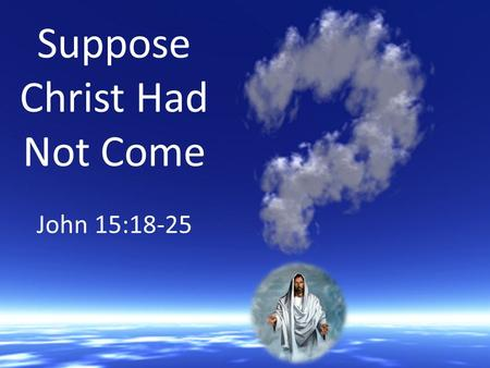 Suppose Christ Had Not Come John 15:18-25. We Would Have No Perfect Example 1 Pet. 2:21; Matt. 5:44; Luke 23:34 Isa. 53:7; 1 Pet. 2:20-24 Matt. 6:33;