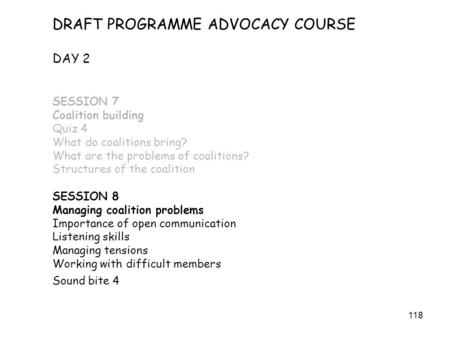 118 DRAFT PROGRAMME ADVOCACY COURSE DAY 2 SESSION 7 Coalition building Quiz 4 What do coalitions bring? What are the problems of coalitions? Structures.