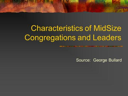 Characteristics of MidSize Congregations and Leaders Source: George Bullard.