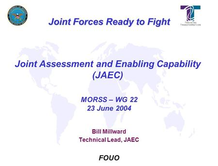 MORSS – WG 22 23 June 2004 Joint Forces Ready to Fight FOUO Joint Assessment and Enabling Capability (JAEC) Bill Millward Technical Lead, JAEC.