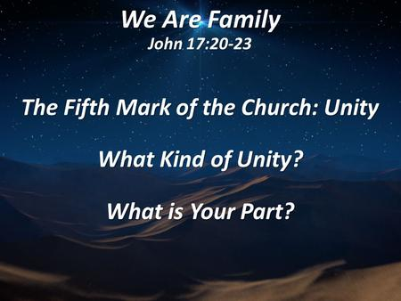 We Are Family John 17:20-23 The Fifth Mark of the Church: Unity What Kind of Unity? What is Your Part?