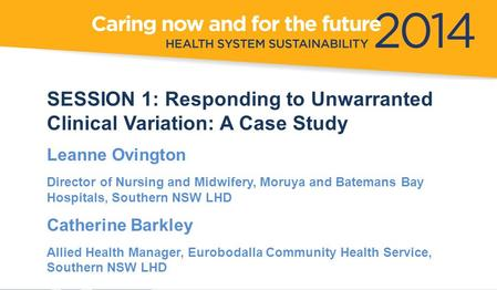 SESSION 1: Responding to Unwarranted Clinical Variation: A Case Study Leanne Ovington Director of Nursing and Midwifery, Moruya and Batemans Bay Hospitals,