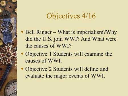 Objectives 4/16  Bell Ringer – What is imperialism?Why did the U.S. join WWI? And What were the causes of WWI?  Objective 1 Students will examine the.
