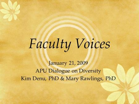 Faculty Voices January 21, 2009 APU Dialogue on Diversity Kim Denu, PhD & Mary Rawlings, PhD.