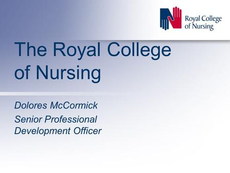 The Royal College of Nursing Dolores McCormick Senior Professional Development Officer.