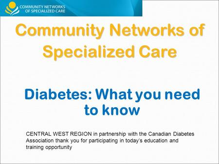 Community Networks of Specialized Care CENTRAL WEST REGION in partnership with the Canadian Diabetes Association thank you for participating in today's.