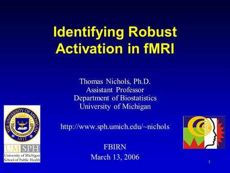 1 Identifying Robust Activation in fMRI Thomas Nichols, Ph.D. Assistant Professor Department of Biostatistics University of Michigan