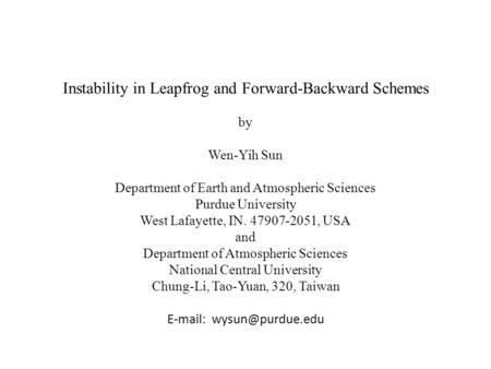 Instability in Leapfrog and Forward-Backward Schemes by Wen-Yih Sun Department of Earth and Atmospheric Sciences Purdue University West Lafayette, IN.