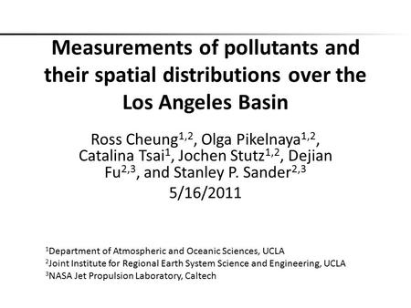 Measurements of pollutants and their spatial distributions over the Los Angeles Basin Ross Cheung1,2, Olga Pikelnaya1,2, Catalina Tsai1, Jochen Stutz1,2,
