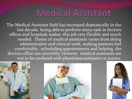 The Medical Assistant field has increased dramatically in the last decade, being able to perform many task in doctors offices and hospitals makes this.