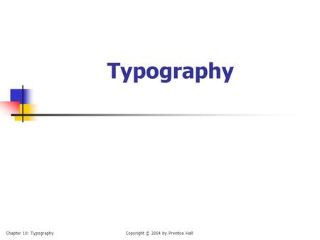 Typography Chapter 10: TypographyCopyright © 2004 by Prentice Hall.