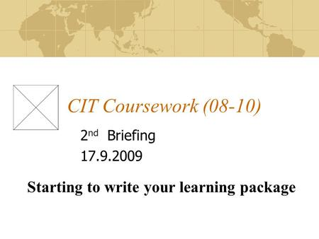 CIT Coursework (08-10) 2 nd Briefing 17.9.2009 Starting to write your learning package.