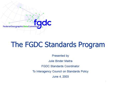 1 The FGDC Standards Program Presented by Julie Binder Maitra FGDC Standards Coordinator To Interagency Council on Standards Policy June 4, 2003.