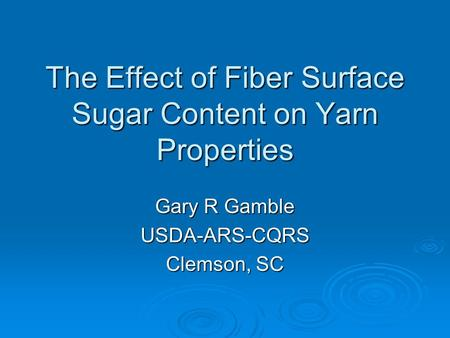 The Effect of Fiber Surface Sugar Content on Yarn Properties Gary R Gamble USDA-ARS-CQRS Clemson, SC.