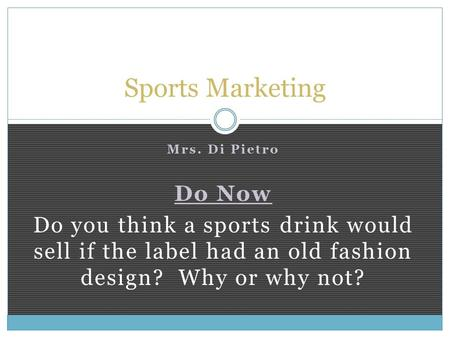 Mrs. Di Pietro Do Now Do you think a sports drink would sell if the label had an old fashion design? Why or why not? Sports Marketing.