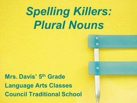 Spelling Killers: Plural Nouns Mrs. Davis' 5 th Grade Language Arts Classes Council Traditional School.