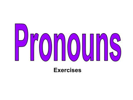 Exercises. Which of the following are pronouns? have they are she he it ourme her has weyou amishis their my them I a your.
