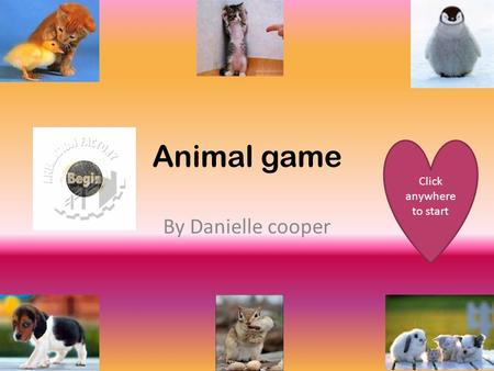 Animal game By Danielle cooper Click anywhere to start.
