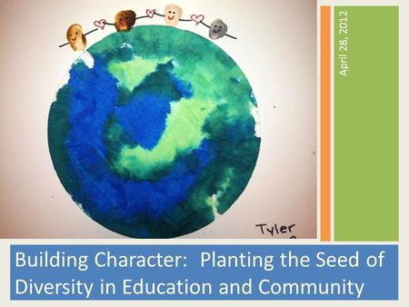 April 28, 2012 Building Character: Planting the Seed of Diversity in Education and Community.