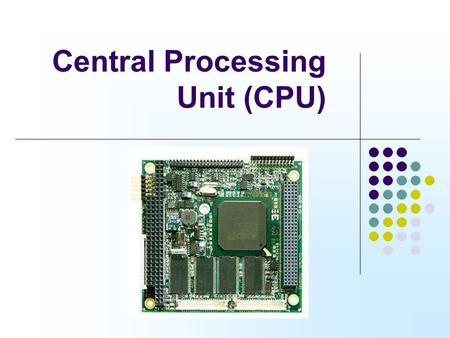Central Processing Unit (CPU). 'Brain' of the computer Performs the change of data into information Accepts data from any input device, changes this data.