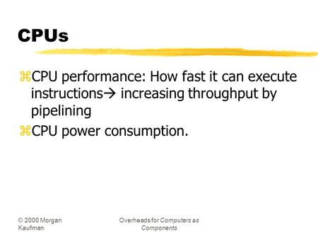 © 2000 Morgan Kaufman Overheads for Computers as Components CPUs zCPU performance: How fast it can execute instructions  increasing throughput by pipelining.