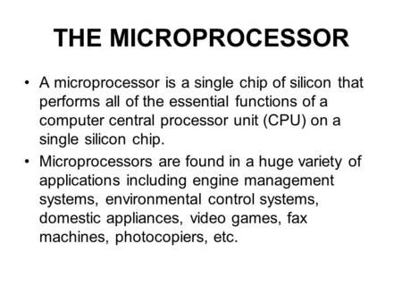 THE MICROPROCESSOR A microprocessor is a single chip of silicon that performs all of the essential functions of a computer central processor unit (CPU)