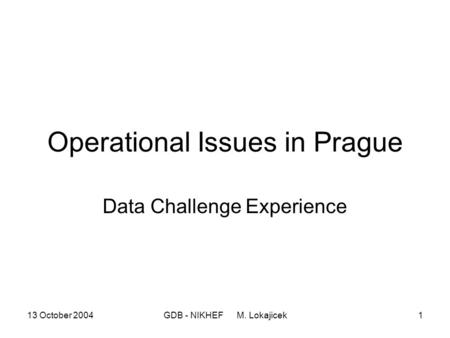 13 October 2004GDB - NIKHEF M. Lokajicek1 Operational Issues in Prague Data Challenge Experience.