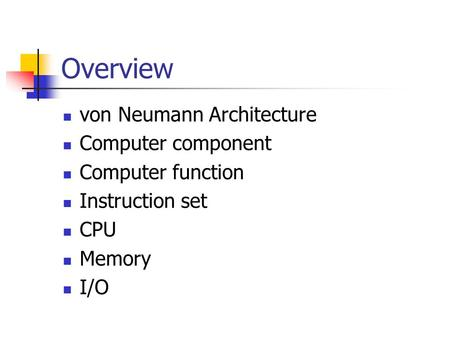Overview von Neumann Architecture Computer component Computer function Instruction set CPU Memory I/O.