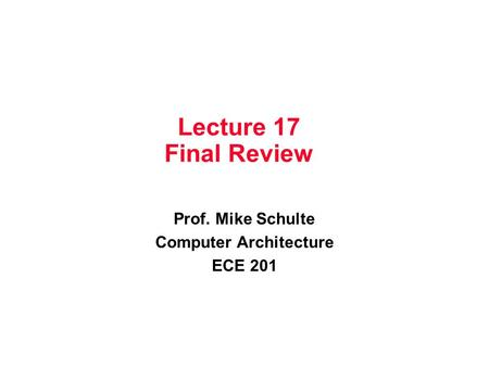 Lecture 17 Final Review Prof. Mike Schulte Computer Architecture ECE 201.