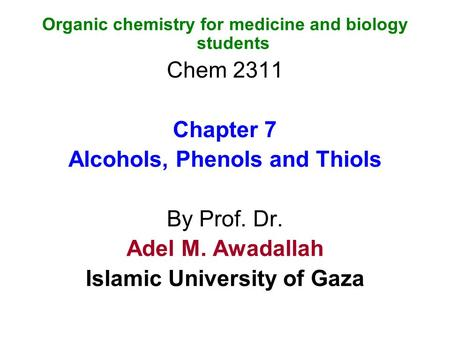 Organic chemistry for medicine and biology students Chem 2311 Chapter 7 Alcohols, Phenols and Thiols By Prof. Dr. Adel M. Awadallah Islamic University.
