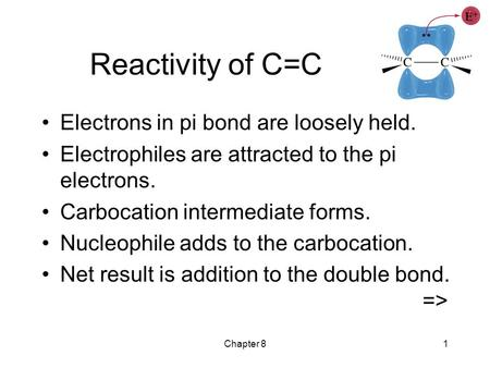 Chapter 81 Reactivity of C=C Electrons in pi bond are loosely held. Electrophiles are attracted to the pi electrons. Carbocation intermediate forms. Nucleophile.