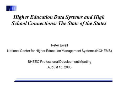 Higher Education Data Systems and High School Connections: The State of the States Peter Ewell National Center for Higher Education Management Systems.