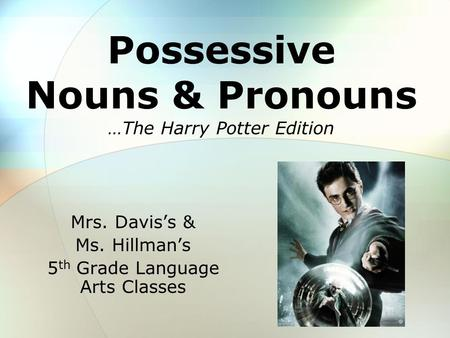 Possessive Nouns & Pronouns Mrs. Davis's & Ms. Hillman's 5 th Grade Language Arts Classes …The Harry Potter Edition.