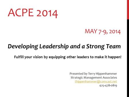 ACPE 2014 MAY 7-9, 2014 Developing Leadership and a Strong Team Fulfill your vision by equipping other leaders to make it happen! Presented by Terry Hippenhammer.