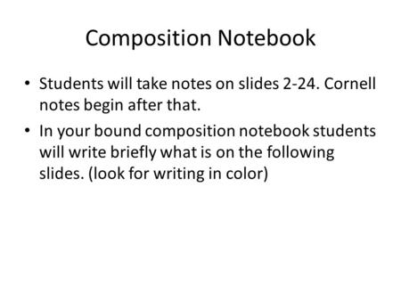 Composition Notebook Students will take notes on slides 2-24. Cornell notes begin after that. In your bound composition notebook students will write briefly.