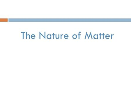 The Nature of Matter. Matter  Anything that has mass and takes up space  Substance- single kind of matter that has a specific make-up and specific properties.