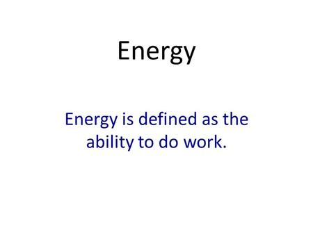 Energy Energy is defined as the ability to do work.