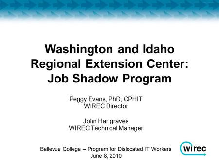 Washington and Idaho Regional Extension Center: Job Shadow Program Peggy Evans, PhD, CPHIT WIREC Director John Hartgraves WIREC Technical Manager Bellevue.