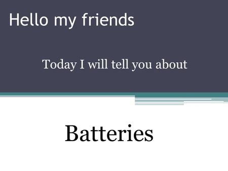 Hello my friends Today I will tell you about Batteries.