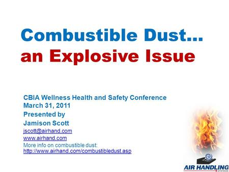 Combustible Dust… an Explosive Issue CBIA Wellness Health and Safety Conference March 31, 2011 Presented by Jamison Scott