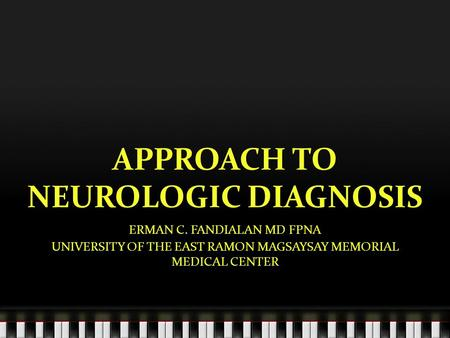 APPROACH TO NEUROLOGIC DIAGNOSIS ERMAN C. FANDIALAN MD FPNA UNIVERSITY OF THE EAST RAMON MAGSAYSAY MEMORIAL MEDICAL CENTER.